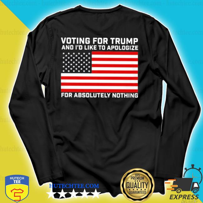 Voting for trump and i'd like to apologize for absolutely nothing s longsleeve