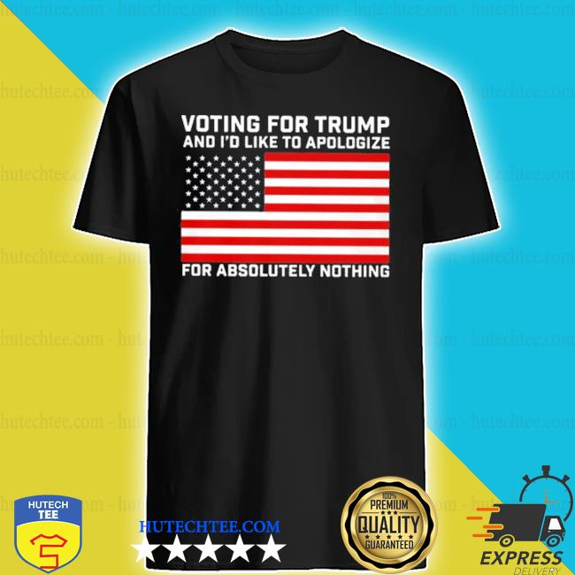 Voting for trump and i'd like to apologize for absolutely nothing s shirt