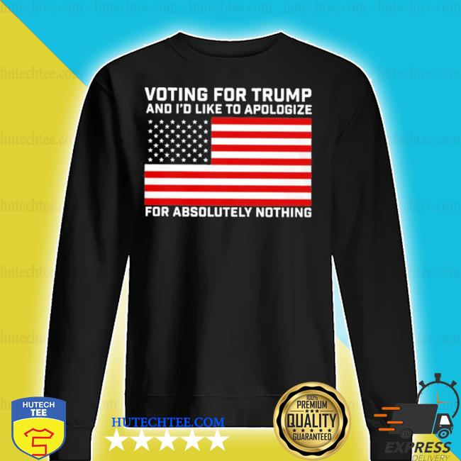 Voting for trump and i'd like to apologize for absolutely nothing s sweater