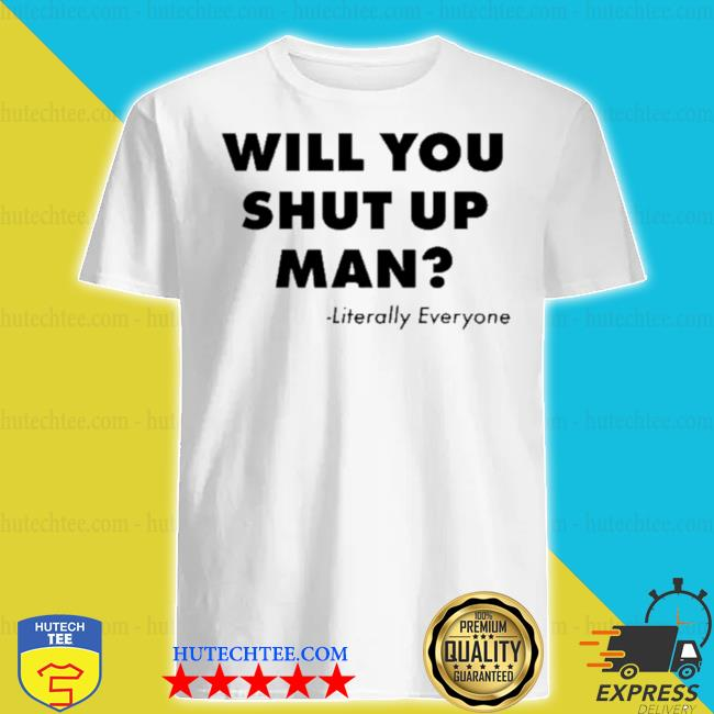 Will you just shut up man literally everyone shirt