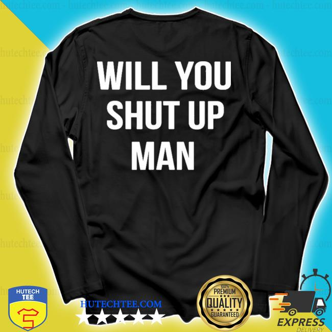 Will you shut up man anti trump s longsleeve