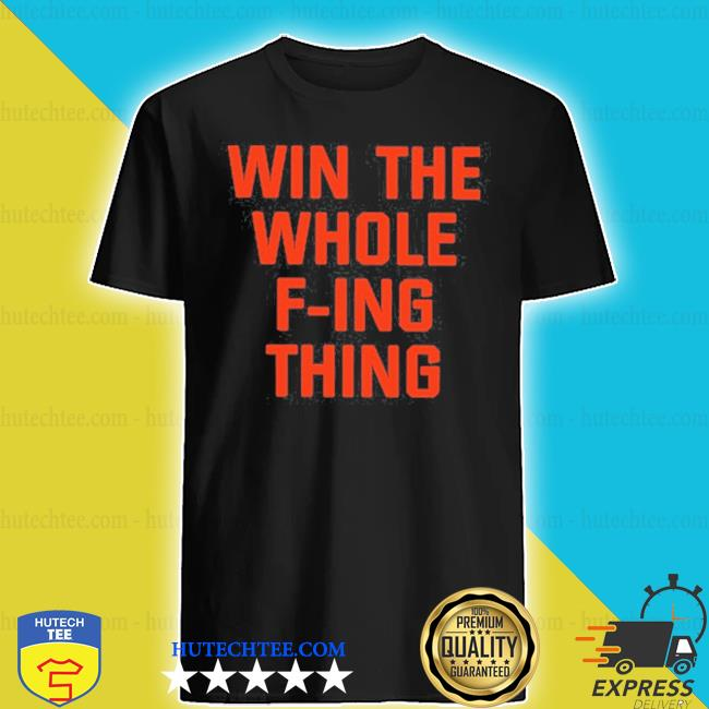 Win the whole f-ing thing s shirt