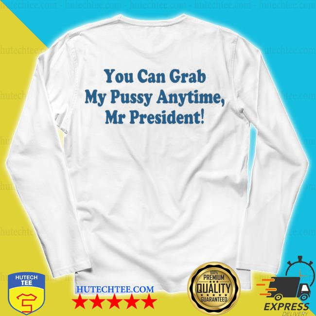 You can grab my pussy anytime mr president s unisex longsleeve