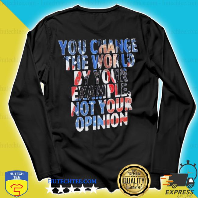You change the world by your example not your opinion s longsleeve