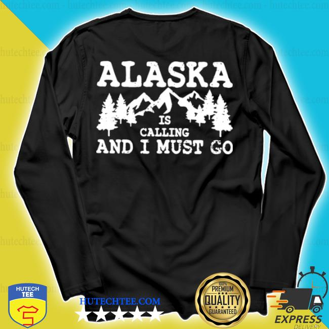 Alaska is calling and I must go s longsleeve