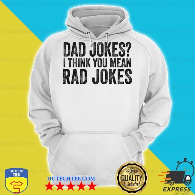 Dad jokes I think you mean rad jokes t s hoodie