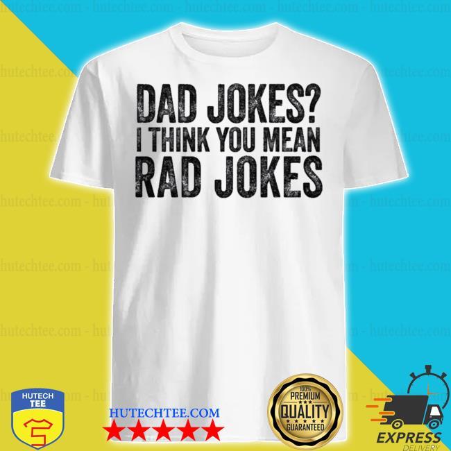 Dad jokes I think you mean rad jokes t shirt