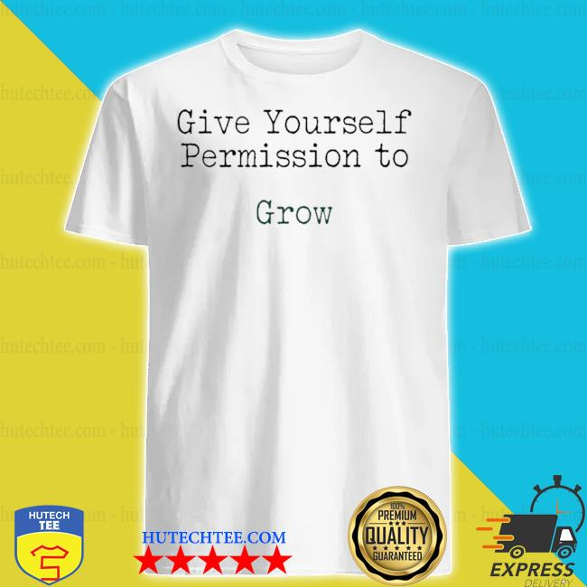 Give yourself permission to grow shirt