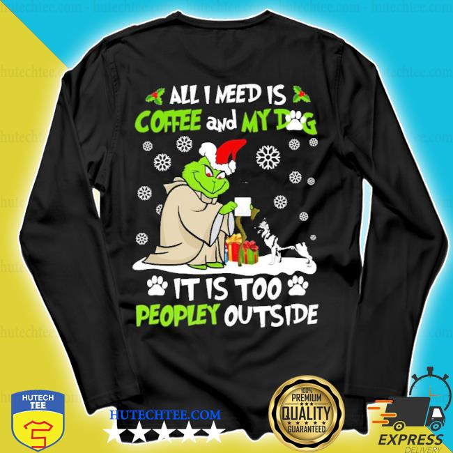 Grinch yoda all I need is coffee and my dog it is too peopley outside Christmas sweater longsleeve