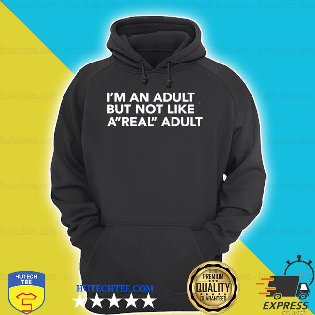 I'm an adult but not like a real adult s hoodie