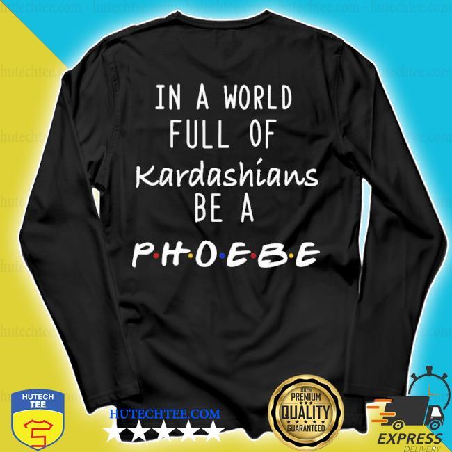 In a world full of kardashians be a phoebe s longsleeve