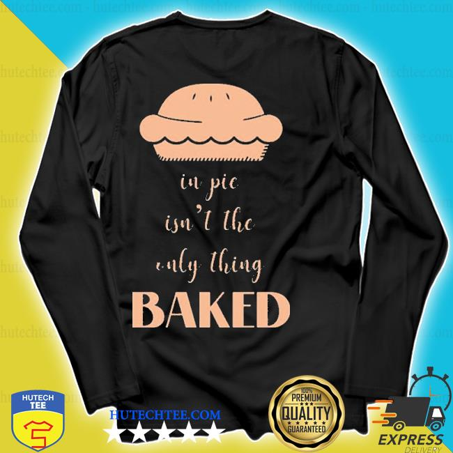 In pie isn't the only thing baked s longsleeve