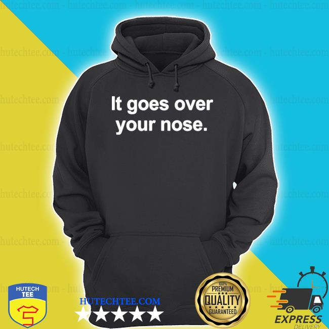 It goes over your nose s hoodie