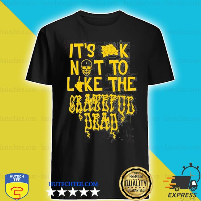 It's ok not to like the grateful dead shirt