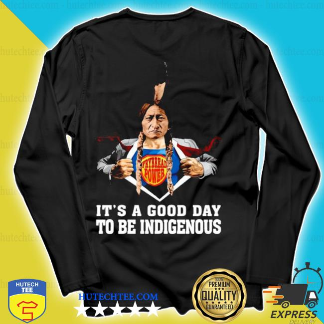 Its a good day to be indigenous s longsleeve