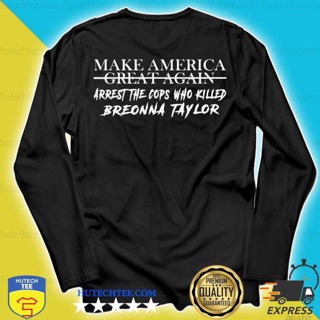 Make america great again arrest the cops who killed breonna taylor s longsleeve