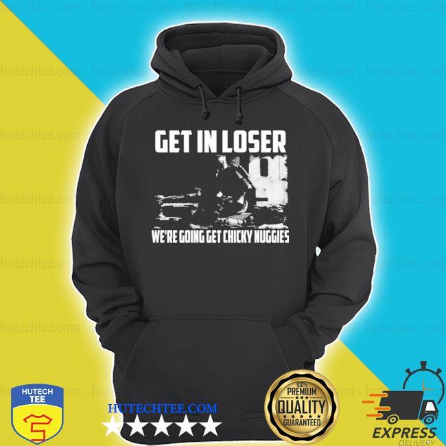 Mandalorian get in loser we're going get chicky nuggies s hoodie