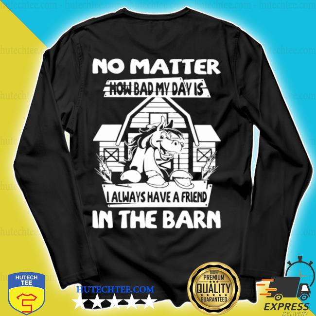 No matter how bad my day is I always have a friend in the barn s longsleeve