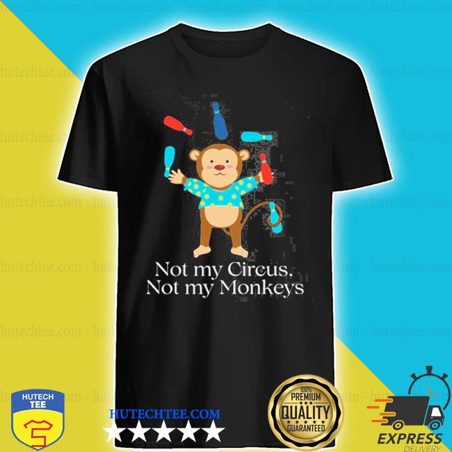 Not my circus not my monkeys shirt