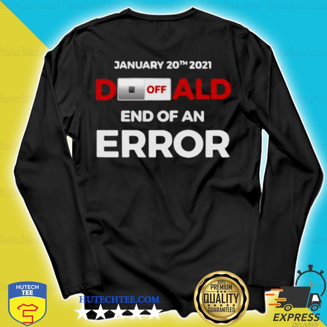 Off donald, end of error inauguration day jan 20, 2021 s longsleeve