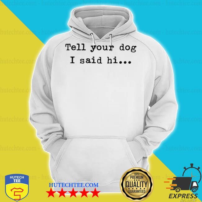 Tell your dog I said hi s hoodie