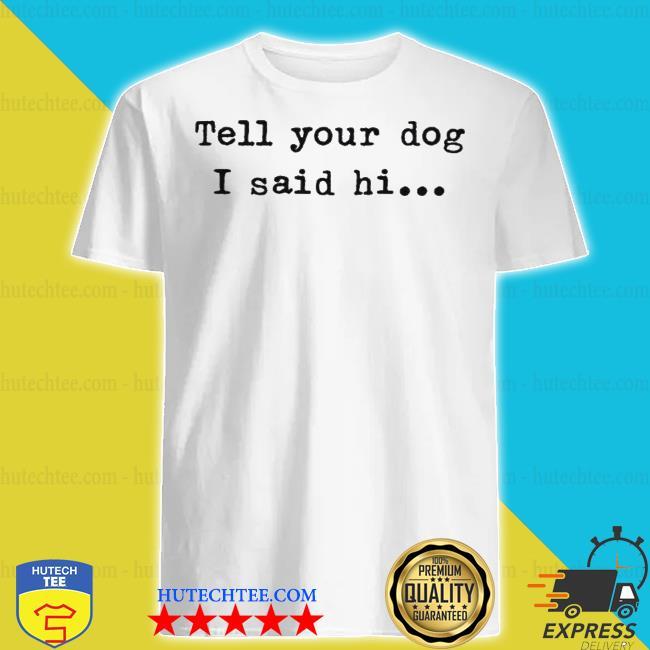 Tell your dog I said hi shirt