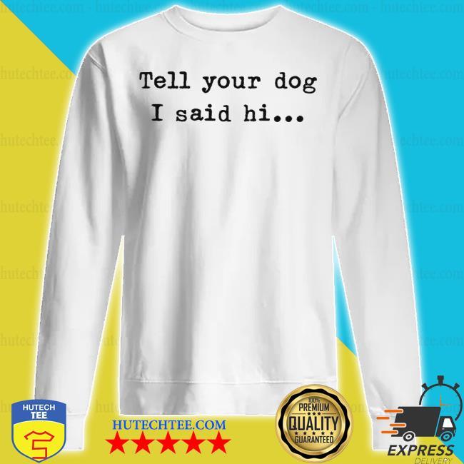 Tell your dog I said hi s sweatshirt