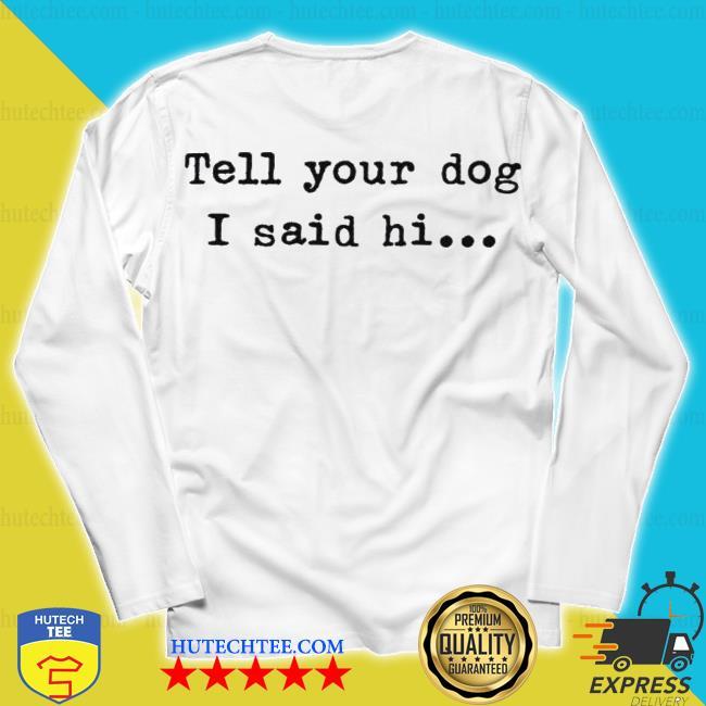 Tell your dog I said hi s unisex longsleeve