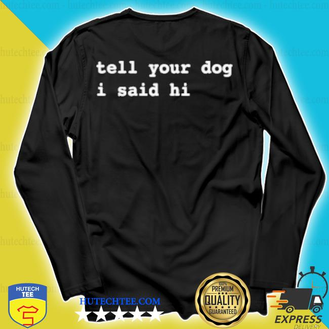 Weratedogs merch tell your dog I said hi s longsleeve