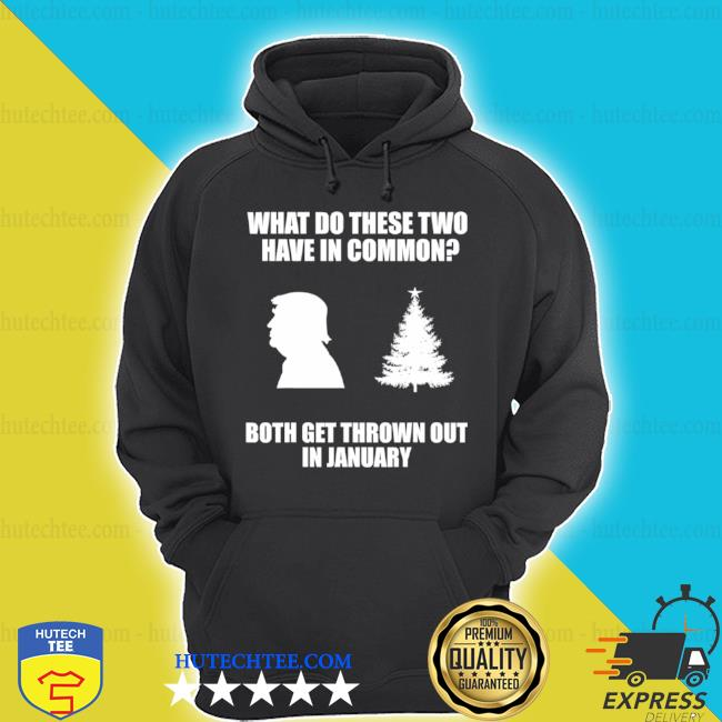 What do these two have in common both get thrown out in january Trump Christmas tree shirt