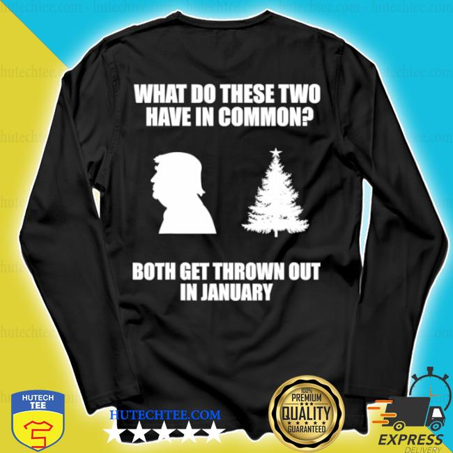 What do these two have in common both get thrown out in january Trump Christmas tree s longsleeve