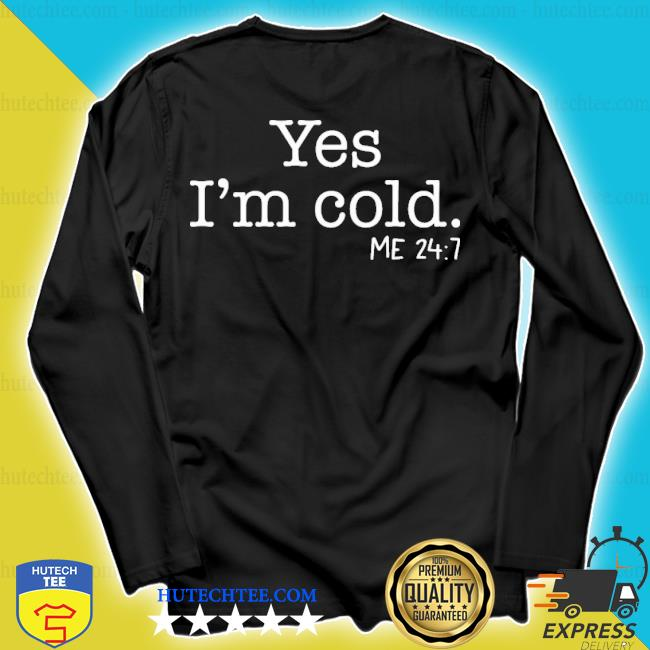 Yes i'm cold me 24 7 2020 s longsleeve