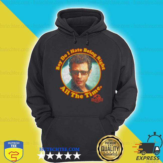 Boy do I hate being right all the time jurassic park s hoodie