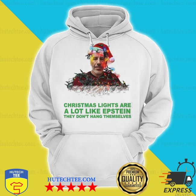 Christmas lights are a lot like epstein they don't hang themselves sweater hoodie
