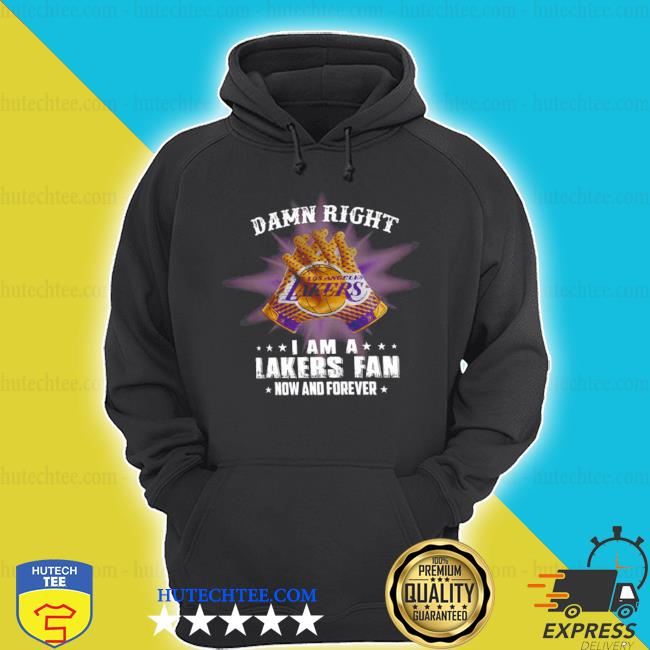 Damn right I am a los angeles lakers fan now and forever s hoodie