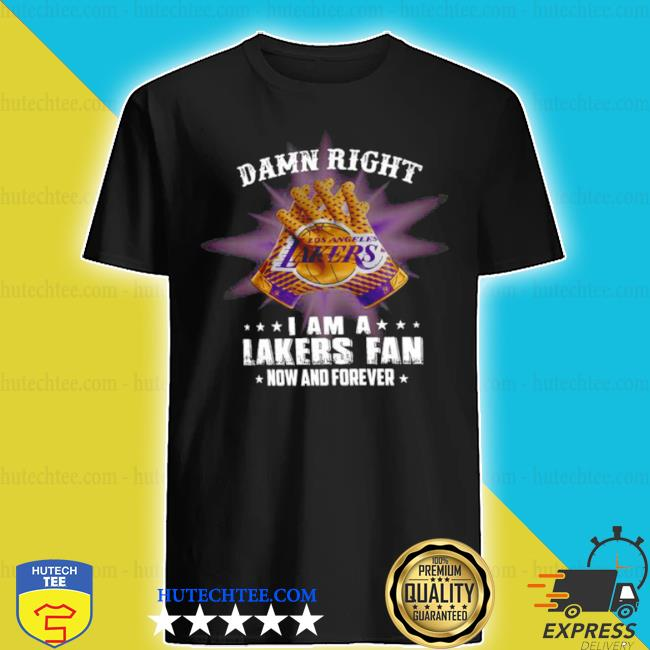 Damn right I am a los angeles lakers fan now and forever shirt