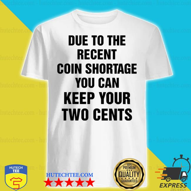 Due to the recent coin shortage you can keep your two cents shirt