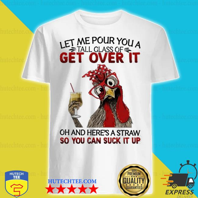 Heihei chicken Let me pour you a tall glass of get over it oh and here's a straw so you can suck it up shirt