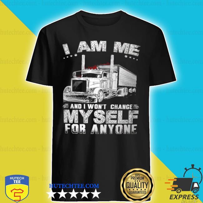 I am me and I won't change myself for anyone shirt