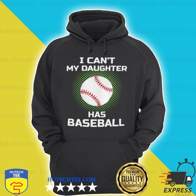 I can't my daughter has baseball s hoodie