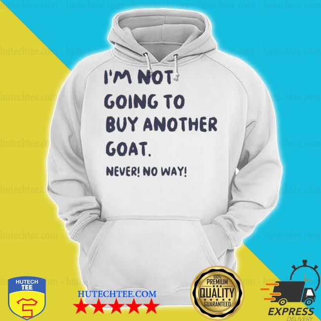 I'm not going to buy another goat never no way s hoodie