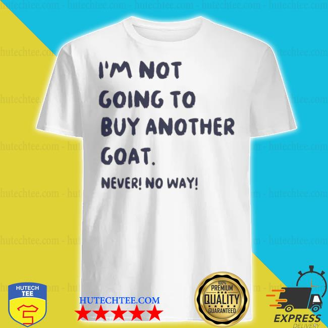 I'm not going to buy another goat never no way shirt