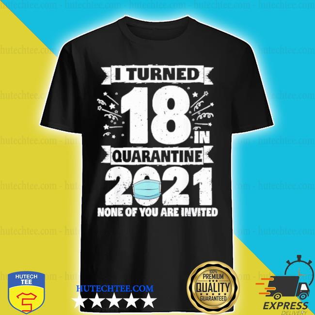 I turned 18 in quarantine 2021 shirt