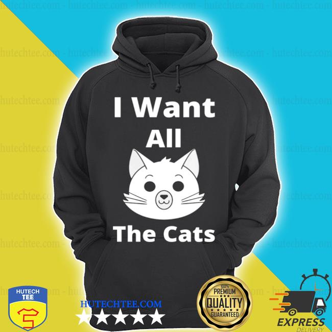 I want all the cats s hoodie