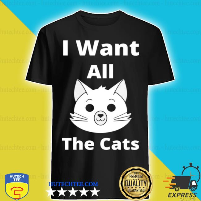 I want all the cats shirt