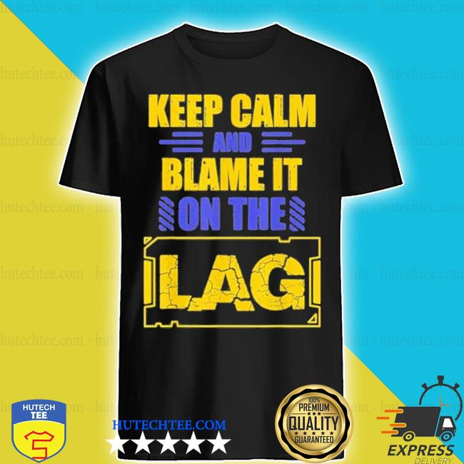 Keep calm and blame it on the lag gaming spoof shirt
