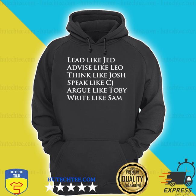 Lead like jed advise like leo think like josh speak like cj argue like toby write like sam s hoodie