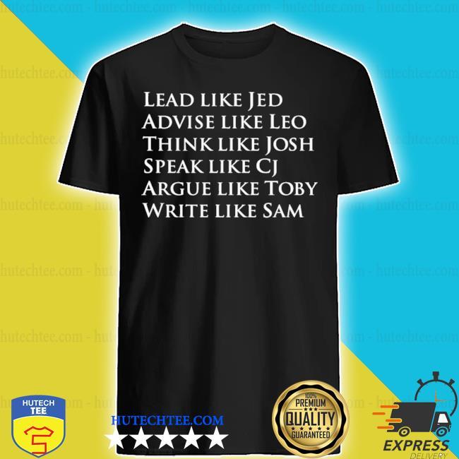 Lead like jed advise like leo think like josh speak like cj argue like toby write like sam shirt