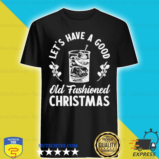 Lets have a good old fashioned Christmas whiskey cocktail shirt