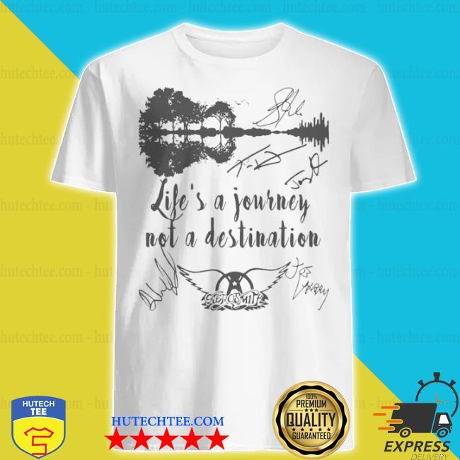 Life is a journey not a destination aerosmith all member signature shirt